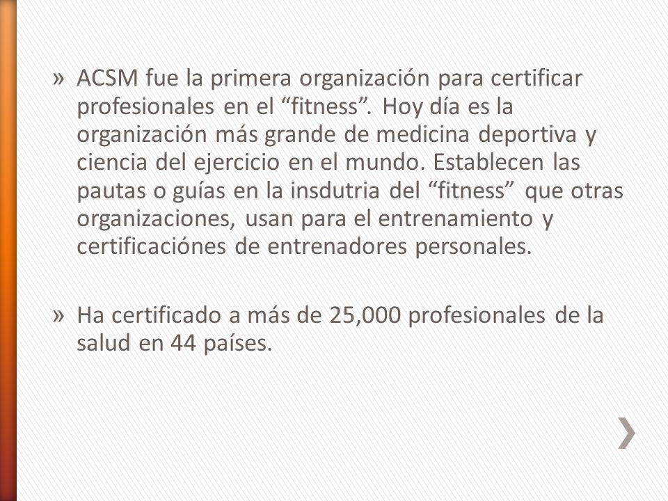 » ACSM fue la primera organización para certificar profesionales en el fitness. Hoy día es la organización más grande de medicina deportiva y ciencia