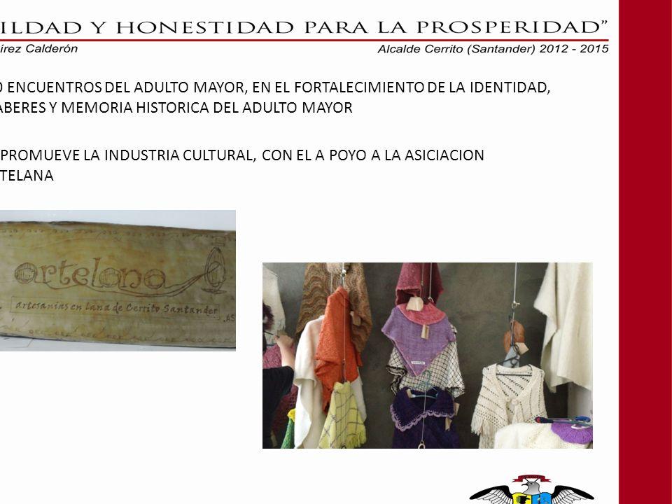 10 ENCUENTROS DEL ADULTO MAYOR, EN EL FORTALECIMIENTO DE LA IDENTIDAD, SABERES Y MEMORIA HISTORICA DEL ADULTO MAYOR SE PROMUEVE LA INDUSTRIA CULTURAL, CON EL A POYO A LA ASICIACION ARTELANA