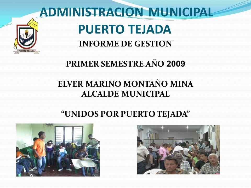 ADMINISTRACION MUNICIPAL PUERTO TEJADA INFORME DE GESTION PRIMER SEMESTRE AÑO 2009 ELVER MARINO MONTAÑO MINA ALCALDE MUNICIPAL UNIDOS POR PUERTO TEJAD