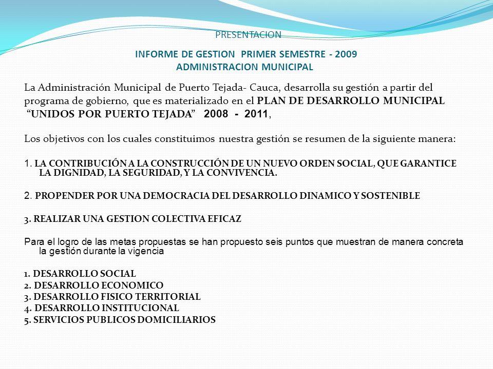PRESENTACION INFORME DE GESTION PRIMER SEMESTRE - 2009 ADMINISTRACION MUNICIPAL La Administración Municipal de Puerto Tejada- Cauca, desarrolla su ges