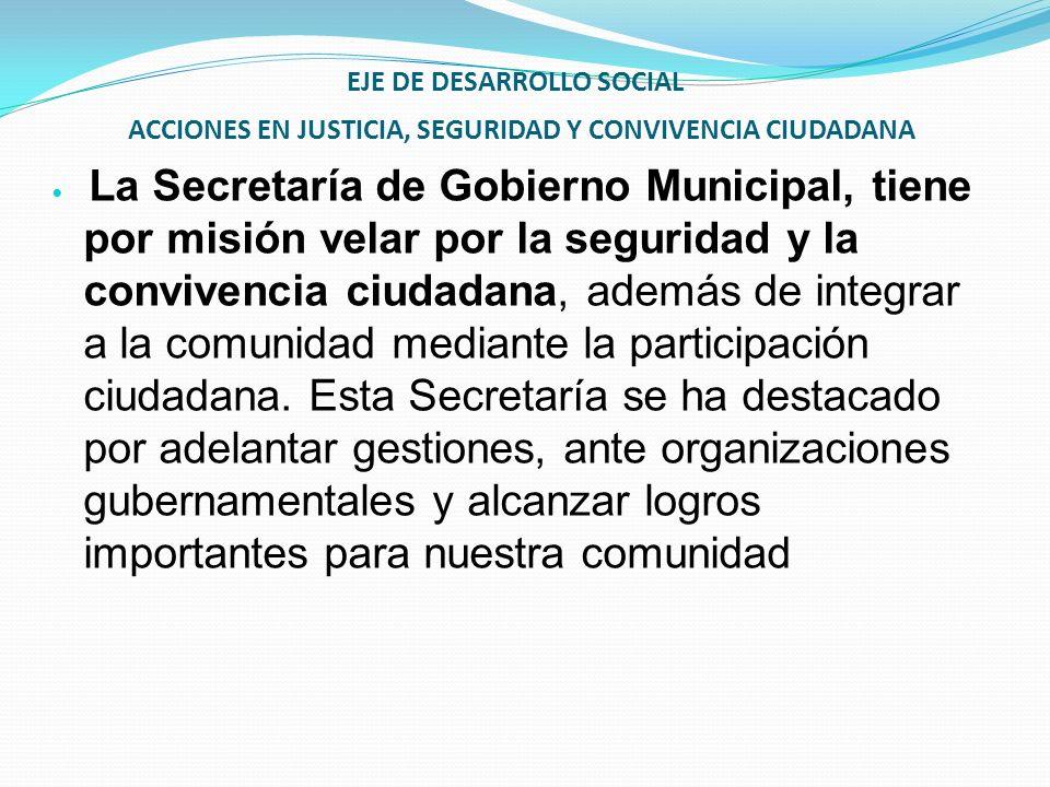 EJE DE DESARROLLO SOCIAL ACCIONES EN JUSTICIA, SEGURIDAD Y CONVIVENCIA CIUDADANA La Secretaría de Gobierno Municipal, tiene por misión velar por la se