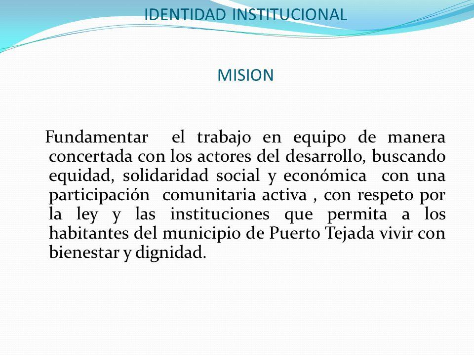 IDENTIDAD INSTITUCIONAL MISION Fundamentar el trabajo en equipo de manera concertada con los actores del desarrollo, buscando equidad, solidaridad soc
