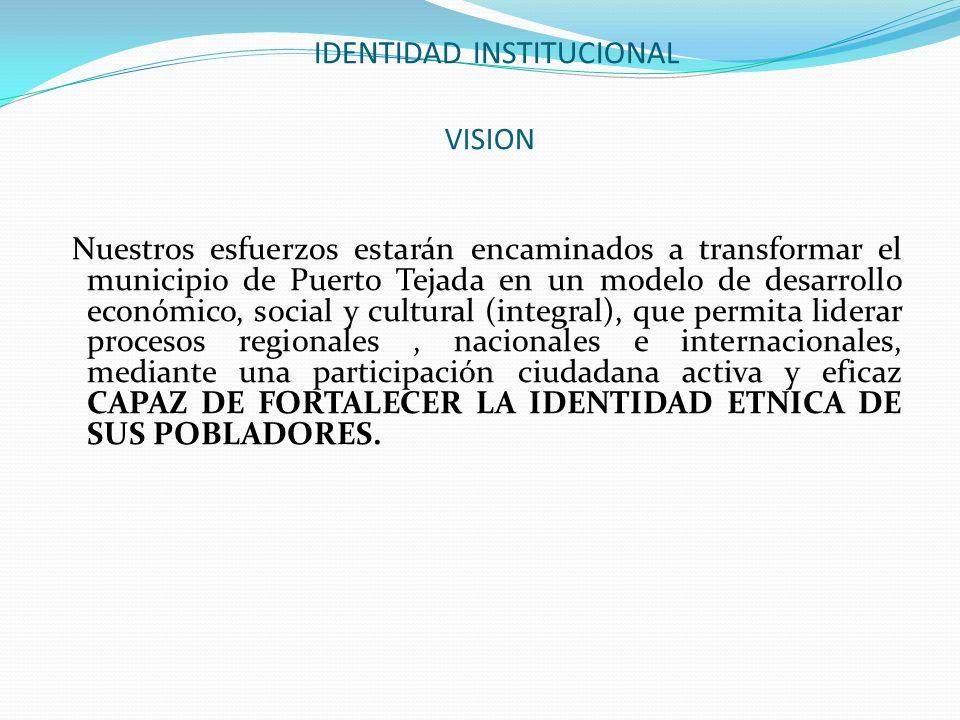IDENTIDAD INSTITUCIONAL VISION Nuestros esfuerzos estarán encaminados a transformar el municipio de Puerto Tejada en un modelo de desarrollo económico