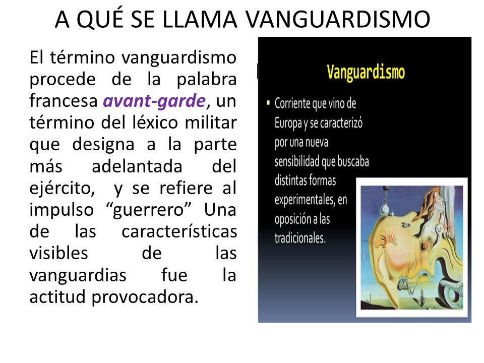 A QUÉ SE LLAMA VANGUARDISMO El término vanguardismo procede de la palabra francesa avant-garde, un término del léxico militar que designa a la parte m