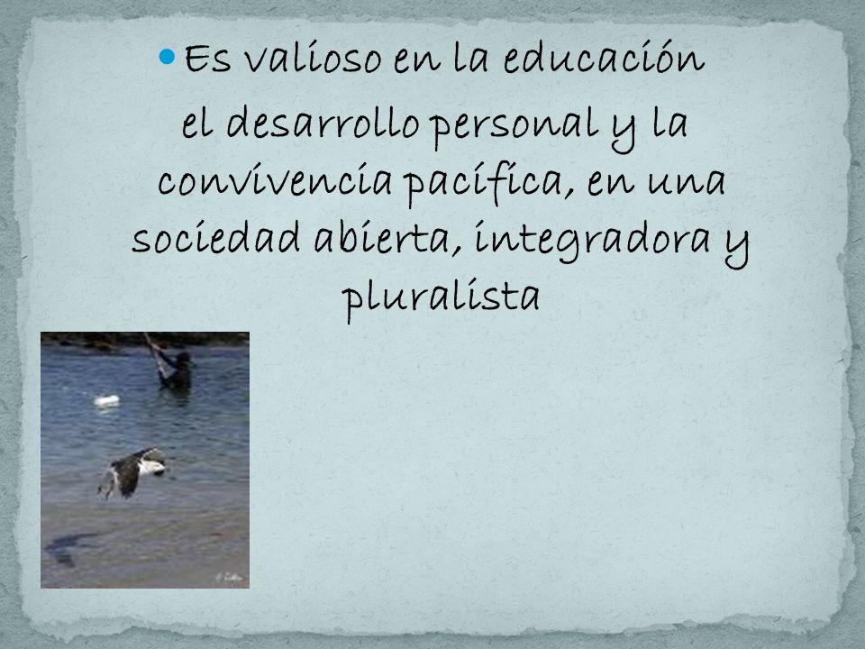 Es valioso en la educación el desarrollo personal y la convivencia pacífica, en una sociedad abierta, integradora y pluralista