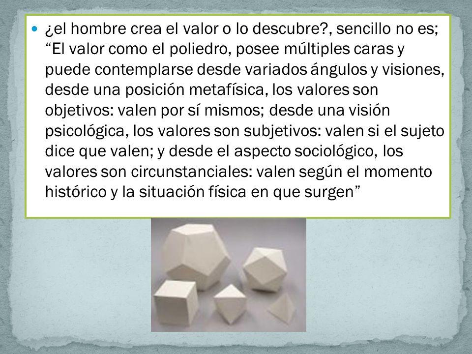 ¿el hombre crea el valor o lo descubre?, sencillo no es; El valor como el poliedro, posee múltiples caras y puede contemplarse desde variados ángulos