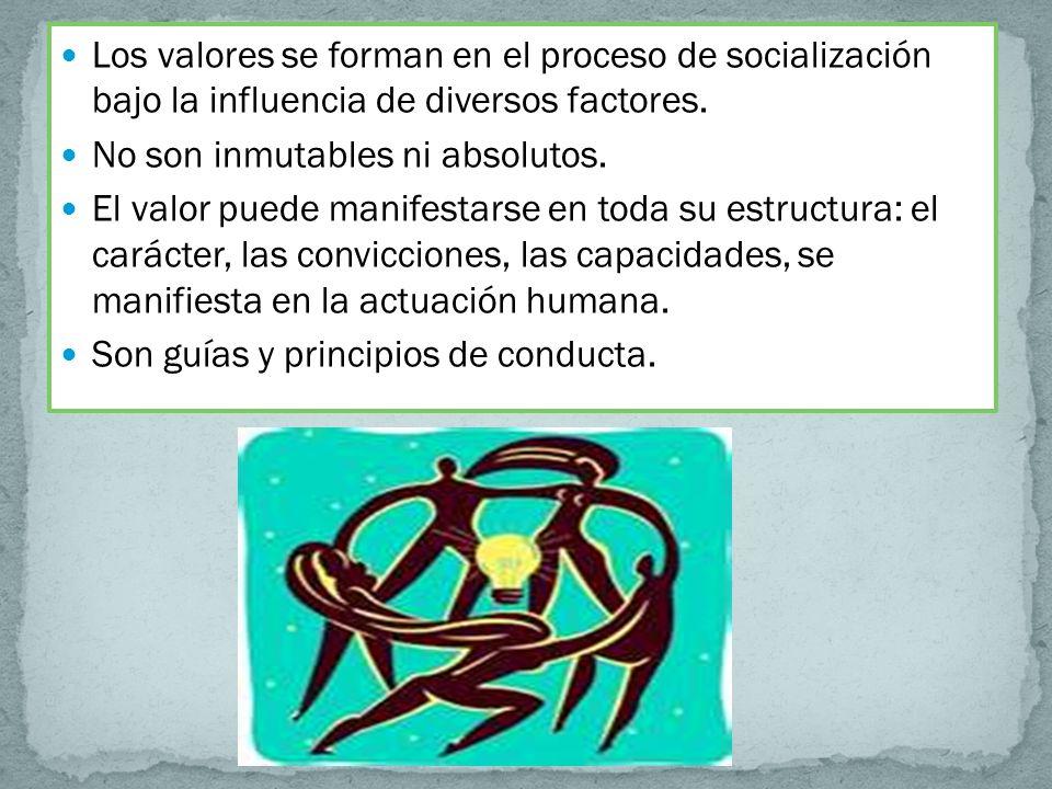 Los valores se forman en el proceso de socialización bajo la influencia de diversos factores. No son inmutables ni absolutos. El valor puede manifesta