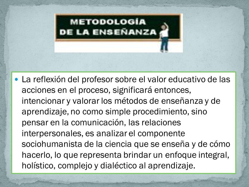 La reflexión del profesor sobre el valor educativo de las acciones en el proceso, significará entonces, intencionar y valorar los métodos de enseñanza