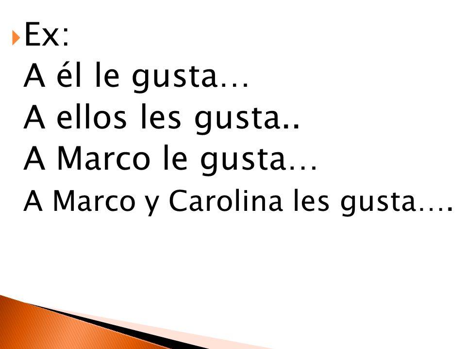 Ex: A él le gusta… A ellos les gusta.. A Marco le gusta… A Marco y Carolina les gusta….