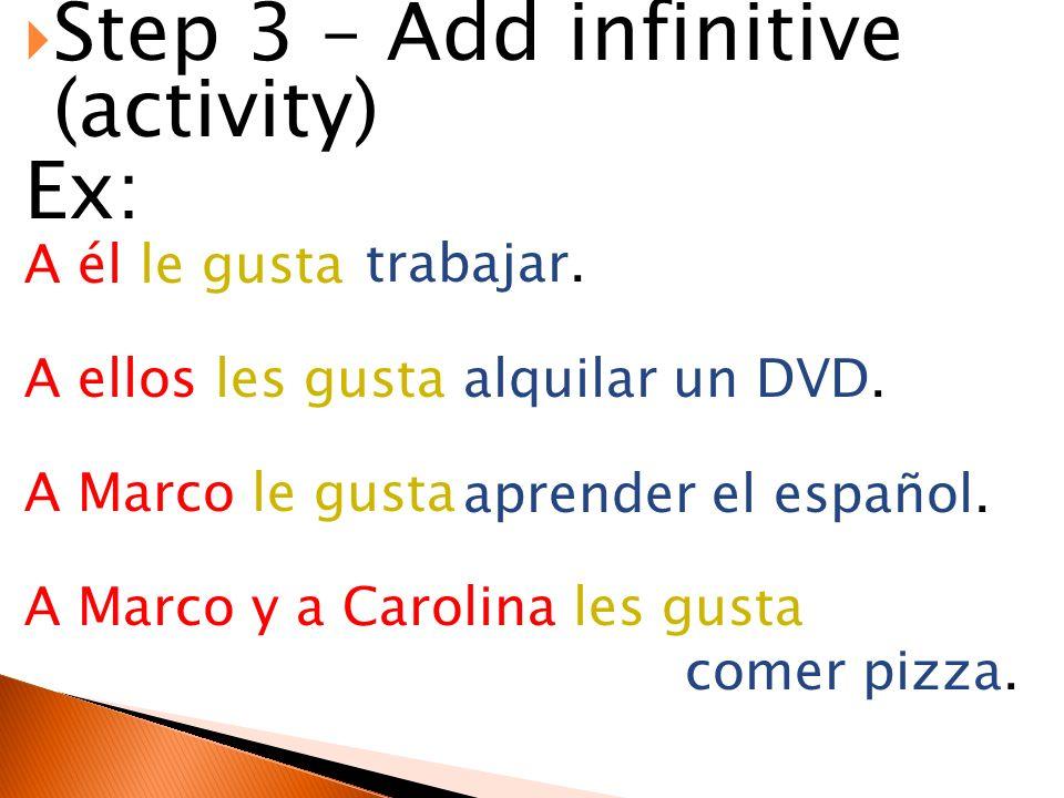 Step 3 – Add infinitive (activity) Ex: A él le gusta A ellos les gusta A Marco le gusta A Marco y a Carolina les gusta trabajar. alquilar un DVD. apre
