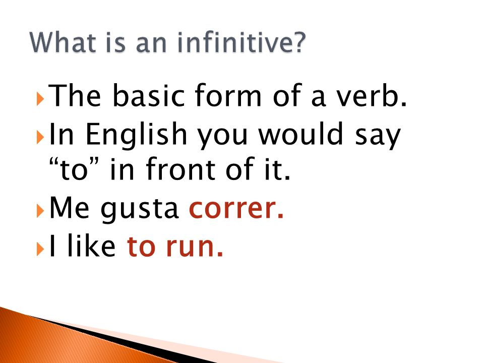 The basic form of a verb. In English you would say to in front of it. Me gusta correr. I like to run.