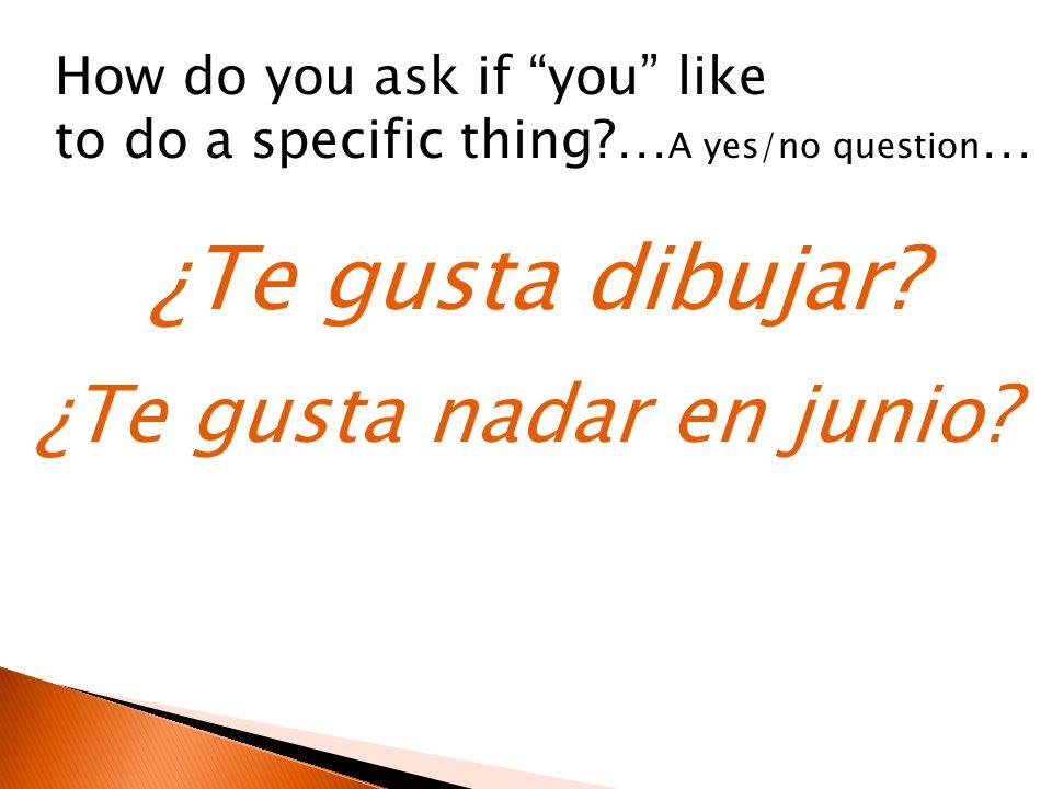 ¿Te gusta dibujar? How do you ask if you like to do a specific thing?… A yes/no question … ¿Te gusta nadar en junio?