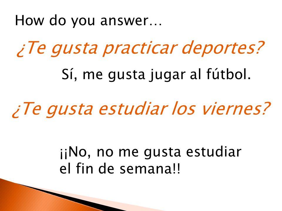 ¿Te gusta practicar deportes? How do you answer… Sí, me gusta jugar al fútbol. ¿Te gusta estudiar los viernes? ¡¡No, no me gusta estudiar el fin de se