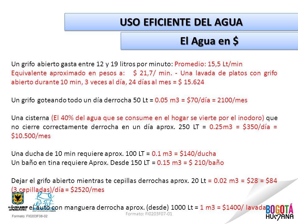 Formato: FI0203F07-01 USO EFICIENTE DEL AGUA El Agua en $ Un grifo abierto gasta entre 12 y 19 litros por minuto: Promedio: 15,5 Lt/min Equivalente ap