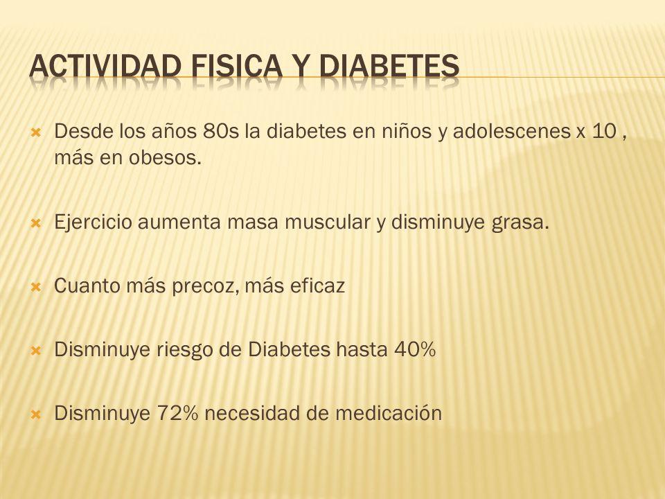 Desde los años 80s la diabetes en niños y adolescenes x 10, más en obesos. Ejercicio aumenta masa muscular y disminuye grasa. Cuanto más precoz, más e