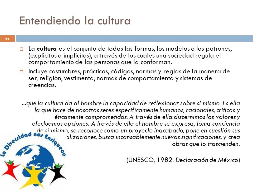 Entendiendo la cultura 11 La cultura es el conjunto de todas las formas, los modelos o los patrones, (explícitos o implícitos), a través de los cuales