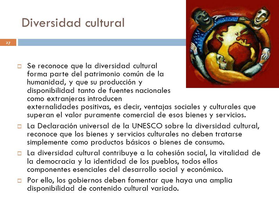 Diversidad cultural 27 Se reconoce que la diversidad cultural forma parte del patrimonio común de la humanidad, y que su producción y disponibilidad t