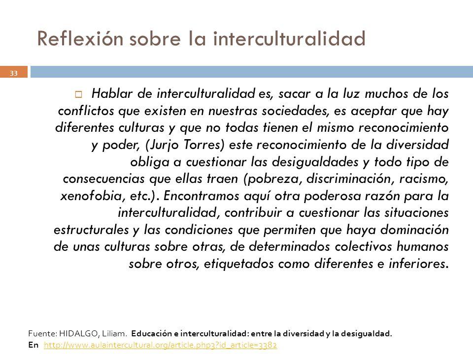 Reflexión sobre la interculturalidad 33 Hablar de interculturalidad es, sacar a la luz muchos de los conflictos que existen en nuestras sociedades, es