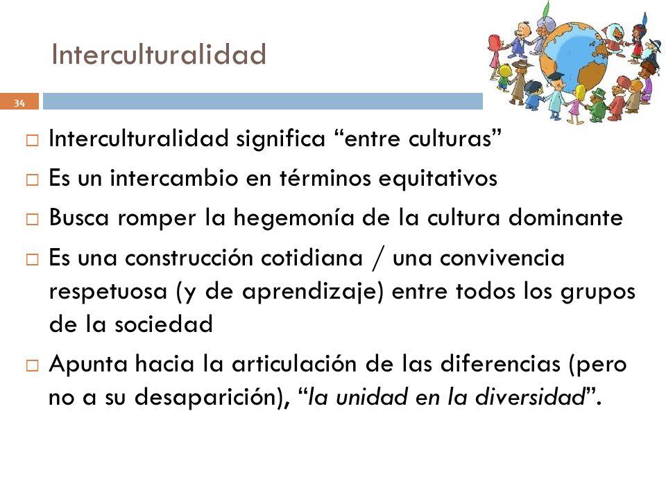 Interculturalidad 34 Interculturalidad significa entre culturas Es un intercambio en términos equitativos Busca romper la hegemonía de la cultura domi