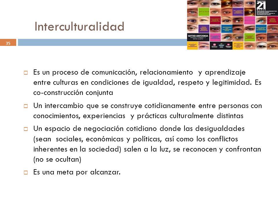 Interculturalidad 35 Es un proceso de comunicación, relacionamiento y aprendizaje entre culturas en condiciones de igualdad, respeto y legitimidad. Es