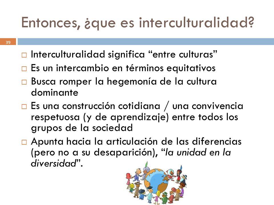 Entonces, ¿que es interculturalidad? 39 Interculturalidad significa entre culturas Es un intercambio en términos equitativos Busca romper la hegemonía