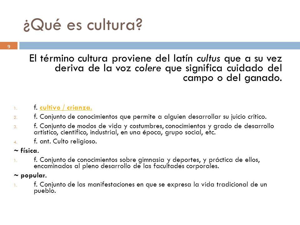 ¿Qué es cultura? 9 El término cultura proviene del latín cultus que a su vez deriva de la voz colere que significa cuidado del campo o del ganado. 1.