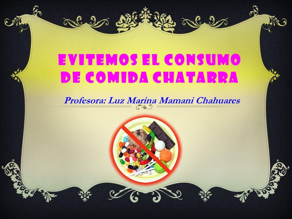 EVITEMOS EL CONSUMO DE COMIDA CHATARRA Profesora: Luz Marina Mamani Chahuares