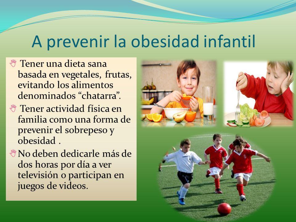 A prevenir la obesidad infantil Tener una dieta sana basada en vegetales, frutas, evitando los alimentos denominados chatarra.
