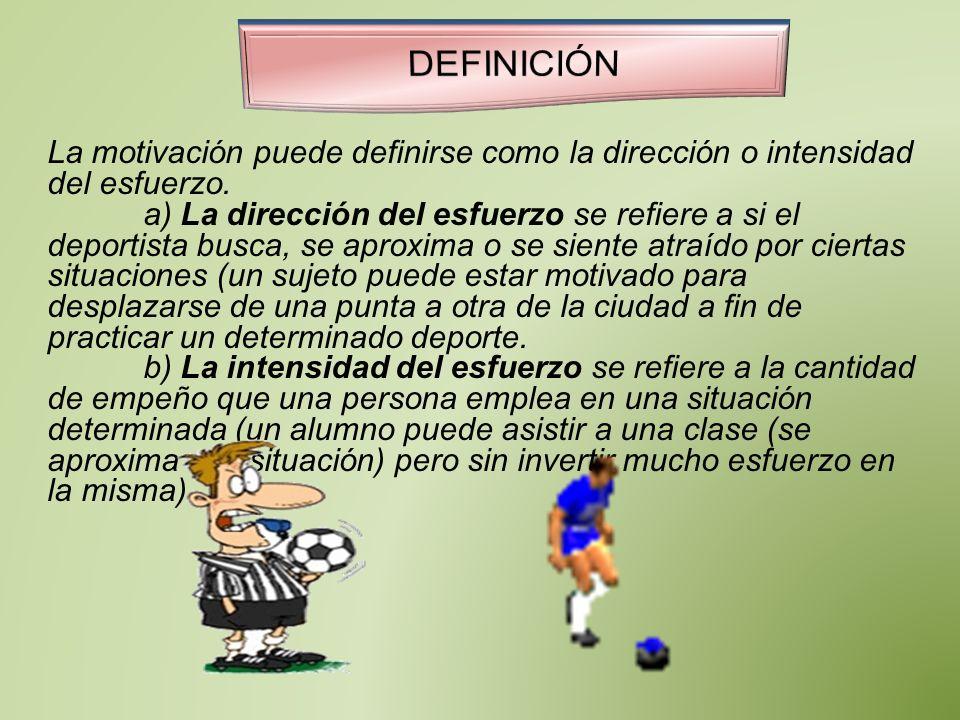 La motivación puede definirse como la dirección o intensidad del esfuerzo. a) La dirección del esfuerzo se refiere a si el deportista busca, se aproxi