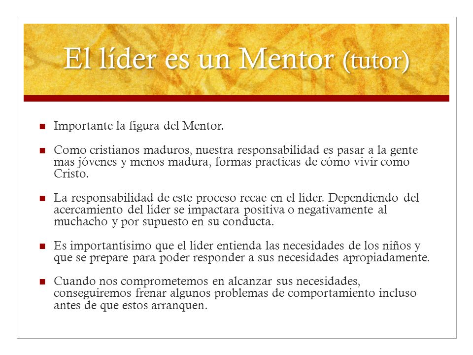 El líder es un Mentor (tutor) Importante la figura del Mentor. Como cristianos maduros, nuestra responsabilidad es pasar a la gente mas jóvenes y meno