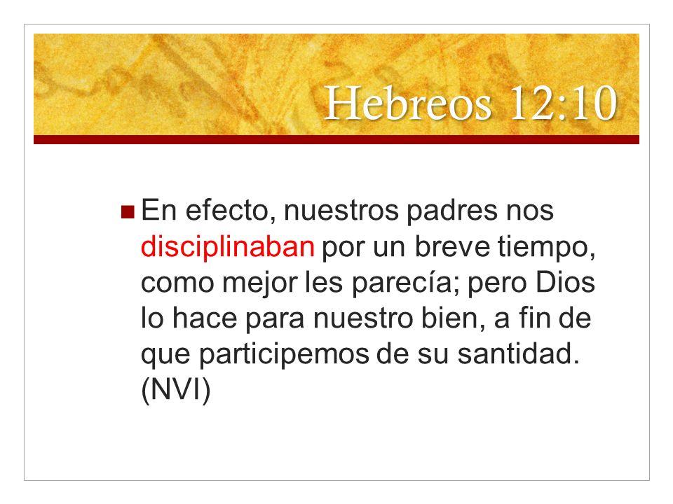 Hebreos 12:10 En efecto, nuestros padres nos disciplinaban por un breve tiempo, como mejor les parecía; pero Dios lo hace para nuestro bien, a fin de