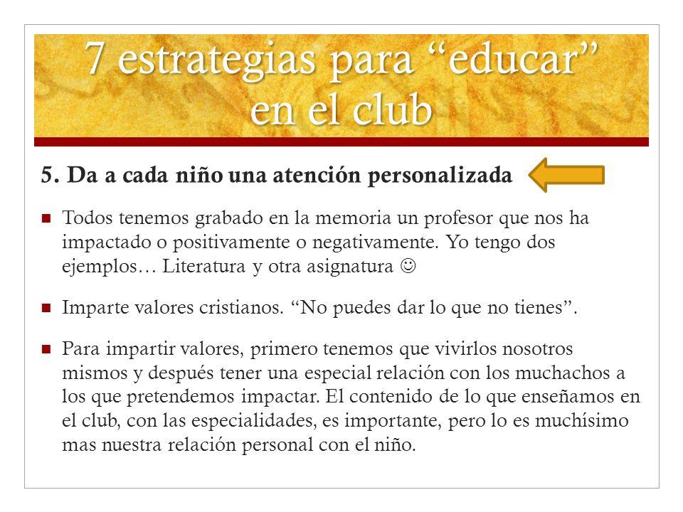 7 estrategias para educar en el club 5. Da a cada niño una atención personalizada Todos tenemos grabado en la memoria un profesor que nos ha impactado