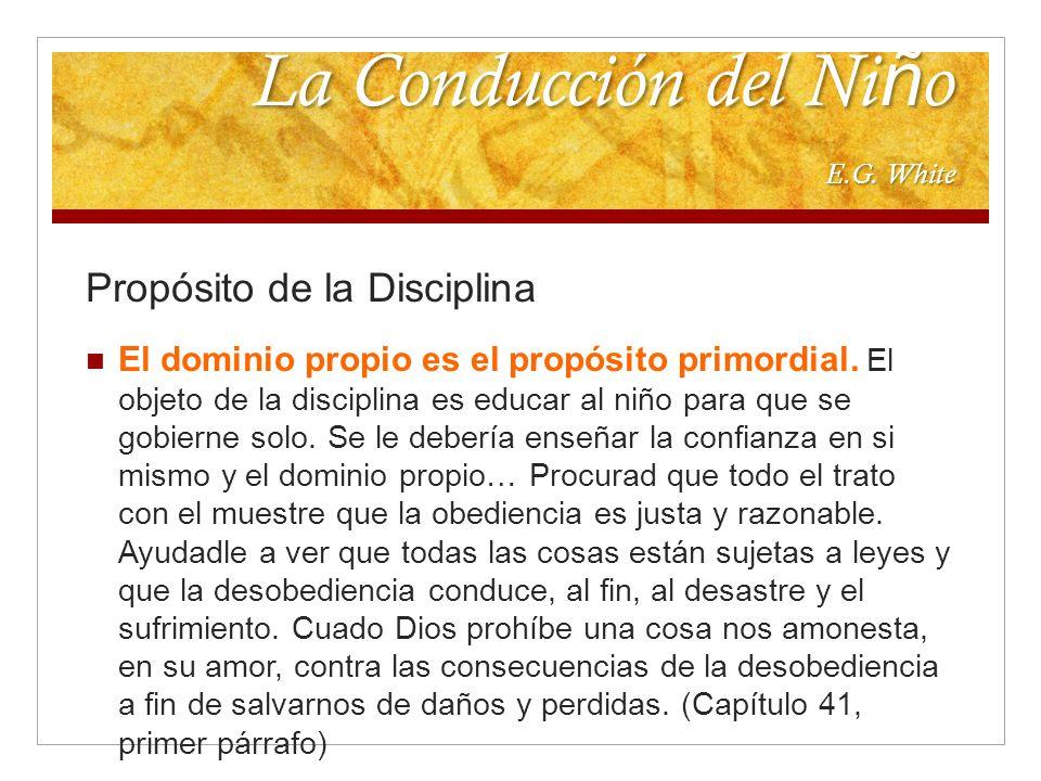 La Conducción del Ni ñ o E.G. White Propósito de la Disciplina El dominio propio es el propósito primordial. El objeto de la disciplina es educar al n
