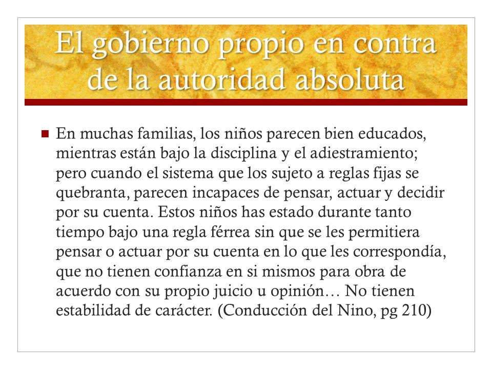 El gobierno propio en contra de la autoridad absoluta En muchas familias, los niños parecen bien educados, mientras están bajo la disciplina y el adie