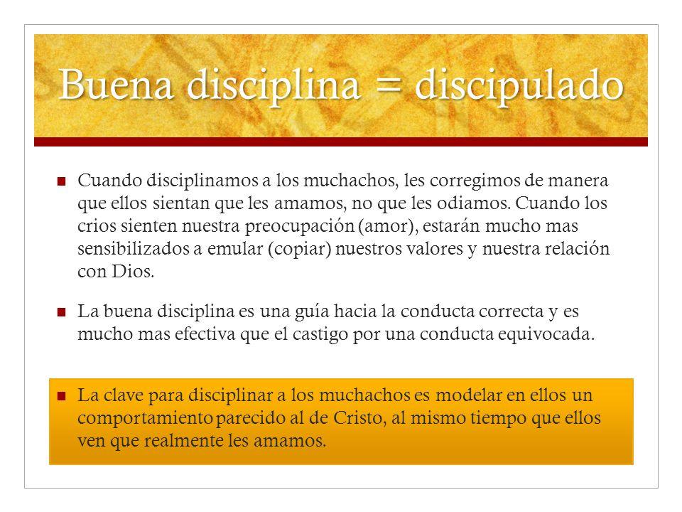 Buena disciplina = discipulado Cuando disciplinamos a los muchachos, les corregimos de manera que ellos sientan que les amamos, no que les odiamos. Cu