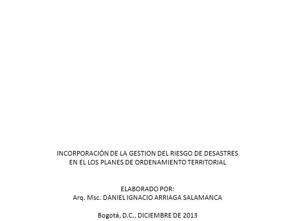INCORPORACIÓN DE LA GESTION DEL RIESGO DE DESASTRES EN EL LOS PLANES DE ORDENAMIENTO TERRITORIAL ELABORADO POR: Arq. Msc. DANIEL IGNACIO ARRIAGA SALAM