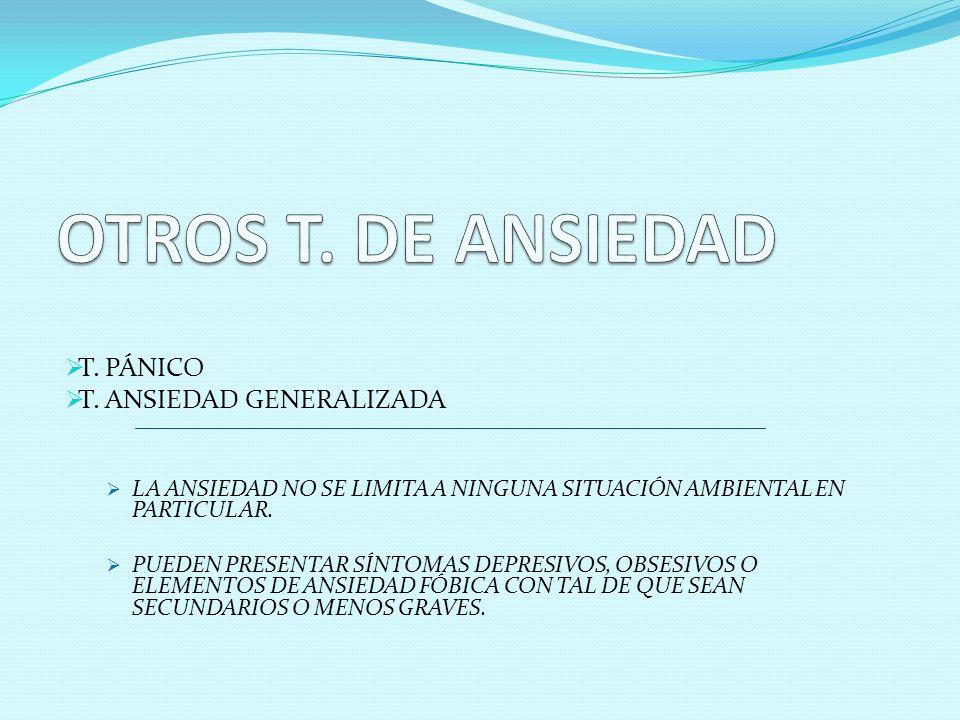 T. PÁNICO T. ANSIEDAD GENERALIZADA LA ANSIEDAD NO SE LIMITA A NINGUNA SITUACIÓN AMBIENTAL EN PARTICULAR. PUEDEN PRESENTAR SÍNTOMAS DEPRESIVOS, OBSESIV