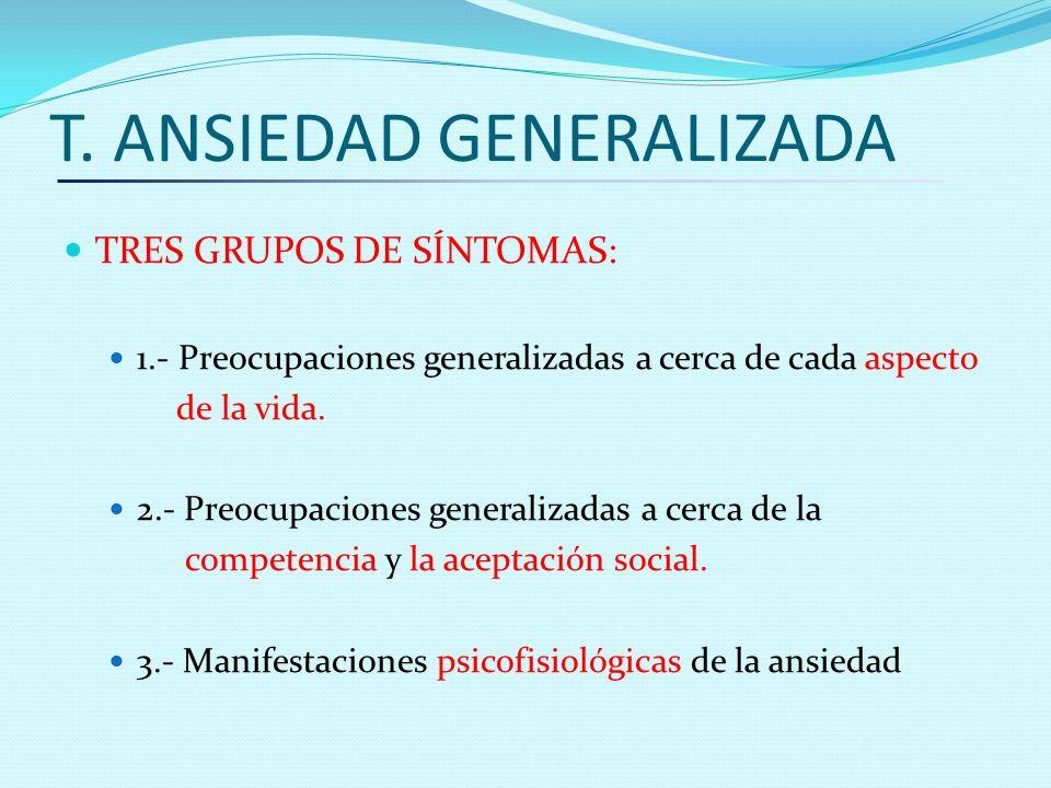 T. ANSIEDAD GENERALIZADA TRES GRUPOS DE SÍNTOMAS: 1.- Preocupaciones generalizadas a cerca de cada aspecto de la vida. 2.- Preocupaciones generalizada
