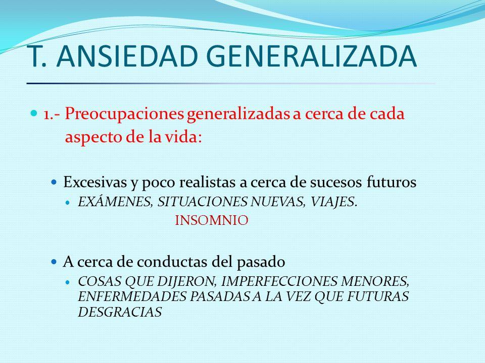 T. ANSIEDAD GENERALIZADA 1.- Preocupaciones generalizadas a cerca de cada aspecto de la vida: Excesivas y poco realistas a cerca de sucesos futuros EX