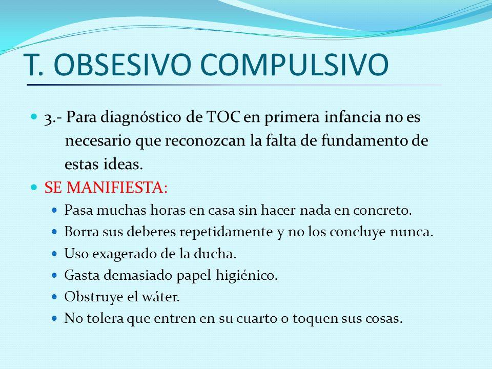 T. OBSESIVO COMPULSIVO 3.- Para diagnóstico de TOC en primera infancia no es necesario que reconozcan la falta de fundamento de estas ideas. SE MANIFI