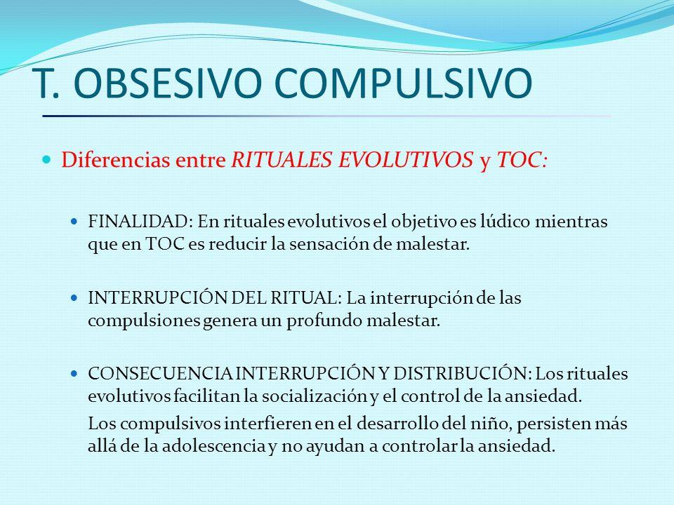 T. OBSESIVO COMPULSIVO Diferencias entre RITUALES EVOLUTIVOS y TOC: FINALIDAD: En rituales evolutivos el objetivo es lúdico mientras que en TOC es red