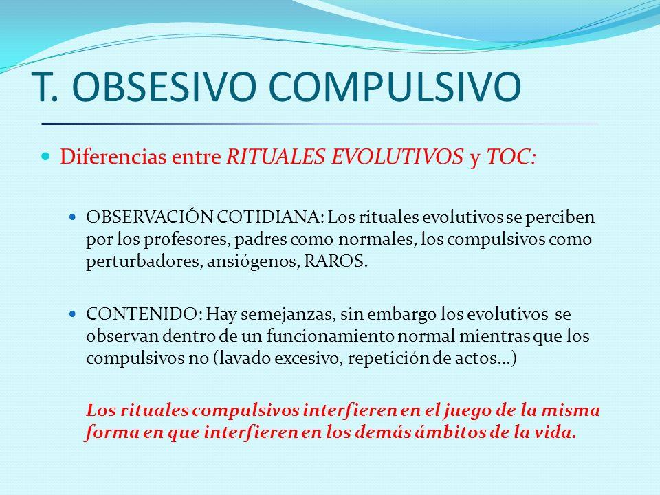 T. OBSESIVO COMPULSIVO Diferencias entre RITUALES EVOLUTIVOS y TOC: OBSERVACIÓN COTIDIANA: Los rituales evolutivos se perciben por los profesores, pad