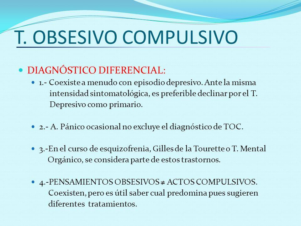 T. OBSESIVO COMPULSIVO DIAGNÓSTICO DIFERENCIAL: 1.- Coexiste a menudo con episodio depresivo. Ante la misma intensidad sintomatológica, es preferible