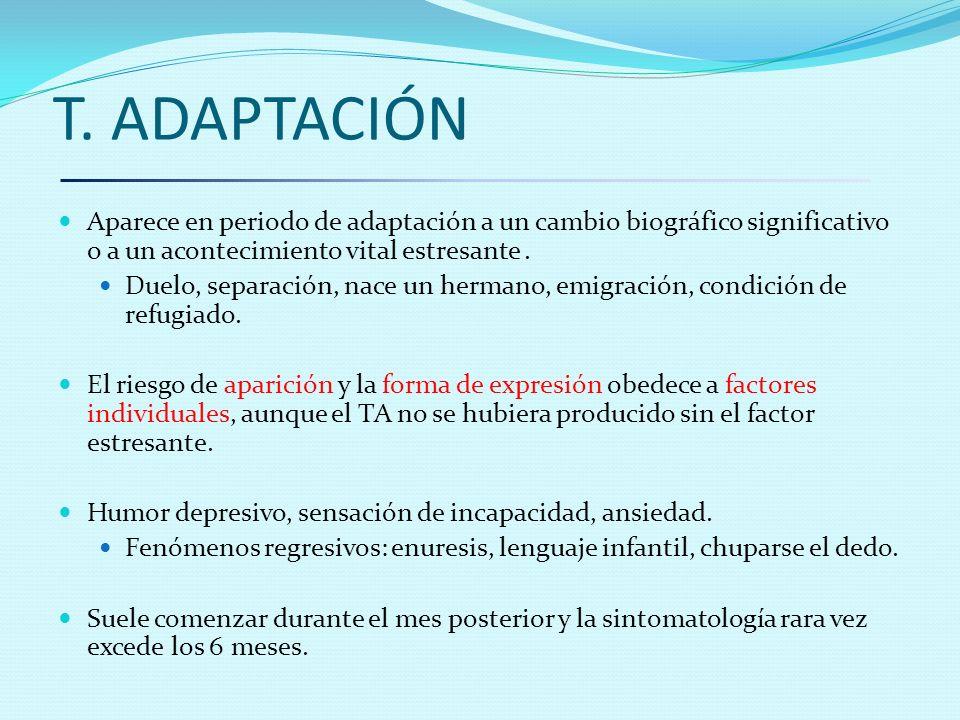 T. ADAPTACIÓN Aparece en periodo de adaptación a un cambio biográfico significativo o a un acontecimiento vital estresante. Duelo, separación, nace un
