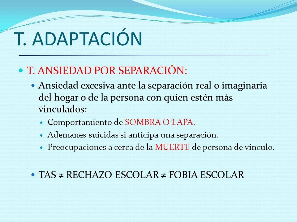 T. ADAPTACIÓN T. ANSIEDAD POR SEPARACIÓN: Ansiedad excesiva ante la separación real o imaginaria del hogar o de la persona con quien estén más vincula