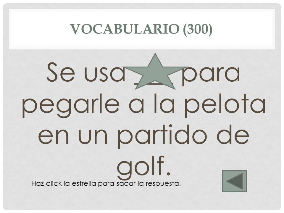 VOCABULARIO (300) Se usa ___ para pegarle a la pelota en un partido de golf. palo Haz click la estrella para sacar la respuesta.
