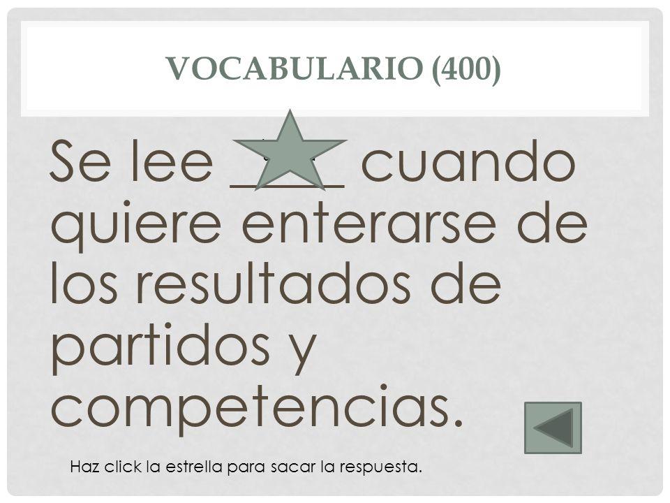 VOCABULARIO (400) Se lee ____ cuando quiere enterarse de los resultados de partidos y competencias. La página deportiva Haz click la estrella para sac