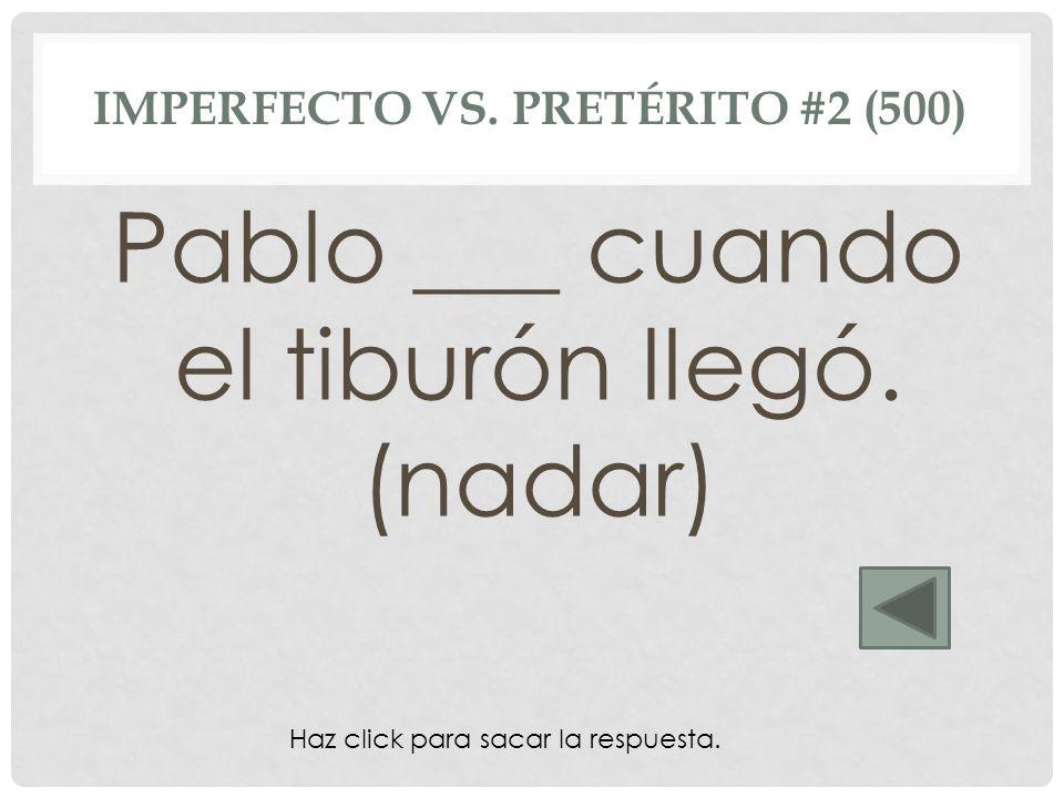 nadaba IMPERFECTO VS. PRETÉRITO #2 (500) Pablo ___ cuando el tiburón llegó. (nadar) Haz click para sacar la respuesta.