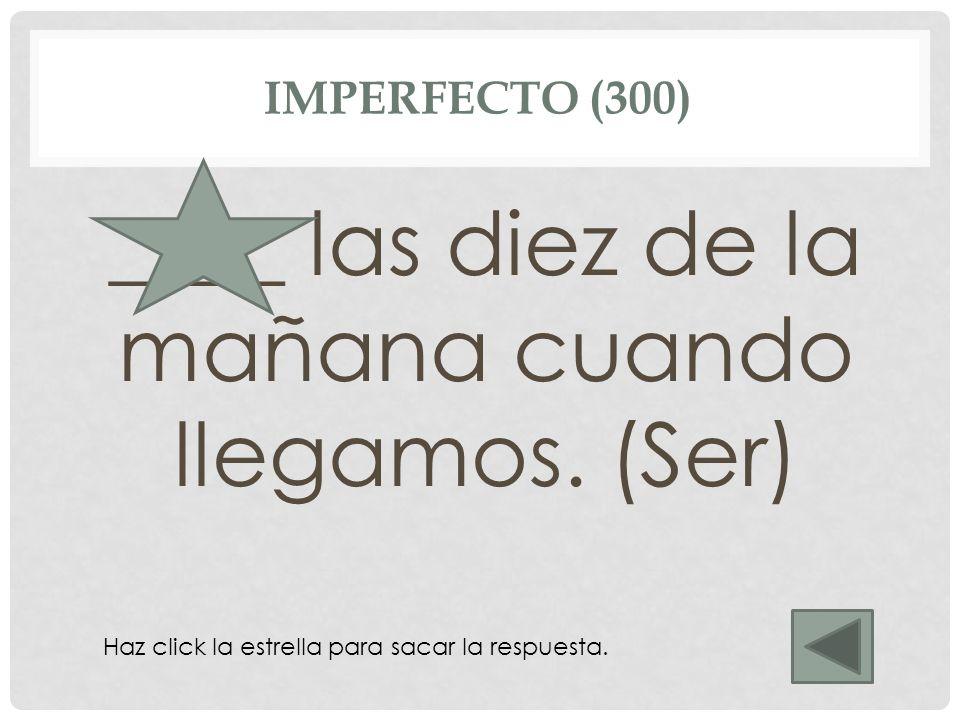 IMPERFECTO (300) ____ las diez de la mañana cuando llegamos. (Ser) Eran Haz click la estrella para sacar la respuesta.