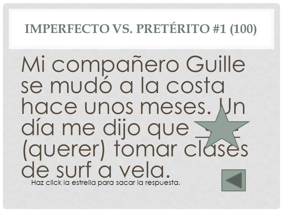 IMPERFECTO VS. PRETÉRITO #1 (100) Mi compañero Guille se mudó a la costa hace unos meses. Un día me dijo que ____ (querer) tomar clases de surf a vela